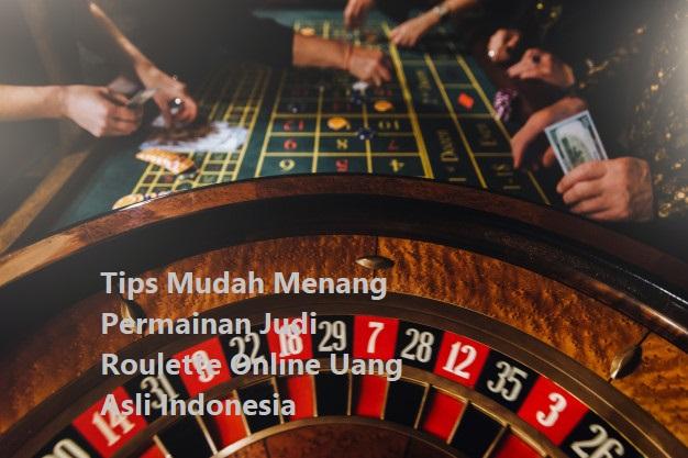 Tips Mudah Menang Permainan Judi Roulette Online Uang Asli Indonesia